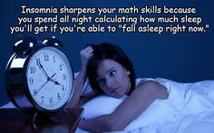 """Insomnia sharpens your math skills because you spend all night calculating how much sleep you'll get if you're able to """"fall asleep right now."""""""
