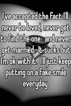 "Someone from Thompson posted a whisper, which reads ""I've accepted the fact I'll never be loved, never get to find the one, and never get married. It sucks but I'm ok with it. I'll just keep putting on a fake smile everyday "" Quotes Deep Feelings, Hurt Quotes, Sad Quotes, Inspirational Quotes, Fake Smile Quotes, Life Sucks Quotes, Emotion Quotes, Wife Quotes, Badass Quotes"