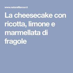 La cheesecake con ricotta, limone e marmellata di fragole