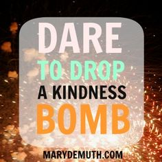 There is most likely someone in your life who could benefit from your kindness. Dare to drop a kindness bomb today.