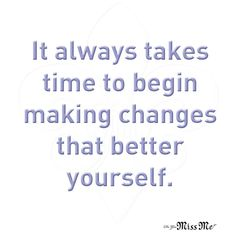 It always takes time to begin making changes that better yourself. #Quote #missmejeans