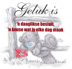 Geluk is 'n daaglikse besluit, 'n keuse wat jy elke dag maak I Miss My Dad, Goeie Nag, Goeie More, Afrikaans Quotes, Bear Pictures, Tatty Teddy, D1, Wisdom Quotes, Bears