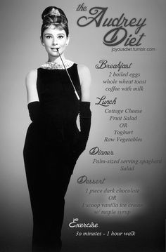 """Audrey Hepburn diet...Funny thing is she never ate breakfast. It made her nauseaous. She grew up in WWII Holland where there was no food for her to eat except GRASS and TULIP BULBS. she had gotten used to not eatting breakfast. She was able to maintain her 110 lbs,  5'7"""" frame until her death."""
