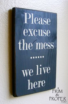 Please Excuse The Mess....... We Live Here, love this - Should be right on the front door :)