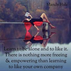 Learn to be alone and to like it. There is nothing more freeing & empowering than learning to like your own company. - Mandy Hale