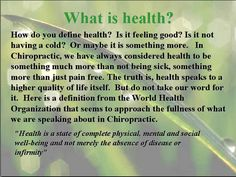 What is health? How do you define health? Is it feeling good? Is it not having a cold? Or maybe it is something more. In Chiropractic, we have always considered health to be something much more than not being sick, something more than just pain free. The truth is, health speaks to a higher quality of life itself. But do not take our word for it. Here is a definition from the World Health Org. that seems to approach the fullness of what we are speaking about in Chiropractic. (continued below)