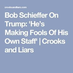 Bob Schieffer On Trump: 'He's Making Fools Of His Own Staff' | Crooks and Liars