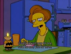"When you're having dinner while you're single: | 18 Times ""The Simpsons"" Got What It's Like To Be A Woman"