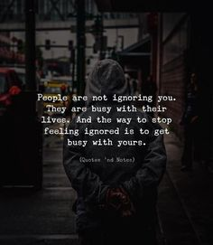 People are not ignoring you. They are busy with their lives. And the way to stop feeling ignored is to get busy with yours. Ignore Me Quotes, True Quotes, Words Quotes, Quotes To Live By, Motivational Quotes, Sayings, Inspirational Quotes, Movie Quotes, Wisdom Quotes