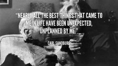Nearly all the best things that came to me in life have been unexpected, unplanned by me. - Carl Sandburg at Lifehack Quotes  Carl Sandburg at quotes.lifehack.org/by-author/carl-sandburg/