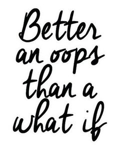 Try and make mistakes! Live life!
