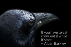 If you have to eat crow, eat it while it's hot. -- Alben Barkley