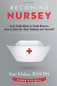 Becoming Nursey: The Inspiration Behind the Book - From Code Blues to Code Browns, How to Care for Your Patients and Yourself -Tips and tricks to help nurses survive during their first year