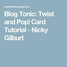 Blog Tonic: Twist and Pop! Card Tutorial - Nicky Gilburt