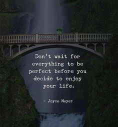 Dont wait for everything to be perfect..