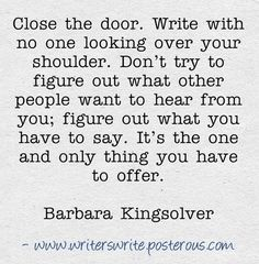 Close the door. write with no one looking over your shoulder and figure out what you have to say.
