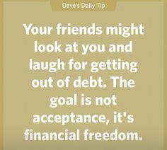 Your friends might look at you and laugh for getting out of debt. The goal is not acceptance, it's financial freedom. Financial Quotes, Financial Peace, Financial Success, Financial Literacy, Financial Planning, Robert Kiyosaki, Dave Ramsey Quotes, Total Money Makeover, Budgeting Finances