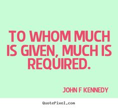 John F. Kennedy Quote- My favorite JFK quote of all time. This one, also a favorite of Rose Kennedy's, is from the Bible.