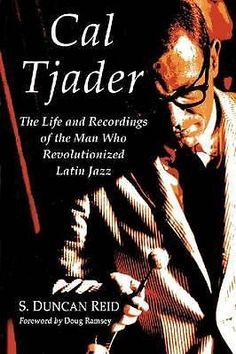 Cal Tjader, The Life and Recordings of the Man Who Revolutionized Latin Jazz by