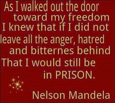 """""""As I walked out the door toward my freedom I knew that if I did not leave all the anger, hatred and bitterness behind that I would still be in PRISON."""" Nelson Mandela #Mandela #quote. Freedom"""
