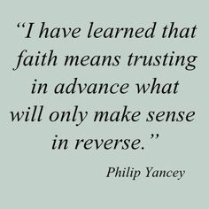 I have learned that faith means trusting in advance what will only make sense in reverse.  --Philip Yancey