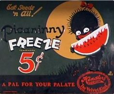 """""""Eat seeds 'n all! Picaninny Freeze 5 cents, a pal for your palate"""" - This advertisement relies on the stereotype that Blacks love watermelon. A number of scholars argue that this stereotype emerged because watermelon is a food typically eaten without utensils. For many whites, images of Blacks eating with their hands resonated, as they understood Blacks to be less civilized. As this advertisement expresses, they also often regarded Blacks as children."""