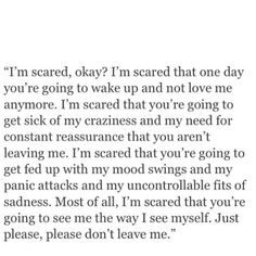 "Picture memes 2 comments — iFunny ""I'm scared, okay? I'm scared that one day you're going to wake up and not love me anymore. I'm scared that you're going to get sick of my craziness and my need for constant reassurance that you aren't leaving m Scared To Love Quotes, Dont Leave Me Quotes, You Left Me Quotes, Losing You Quotes, Scared To Lose You, Scared Love, Afraid Of Losing You, Quotes About Being Scared, Dont Hurt Me Quotes"