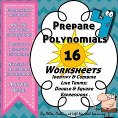 30 pages of worksheets and answer keys to get your students up to speed so they can handle polynomials. Identify Like Terms -> Combine Like Terms ->Double Expressions ->Square Expressions. This sequence hits all the tricky steps before handling the big polys.