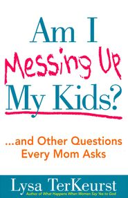 Am I Messing Up My Kids?   -               By: Lysa TerKeurst