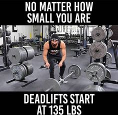 No matter how small you are Deadlifts start at 135lbs