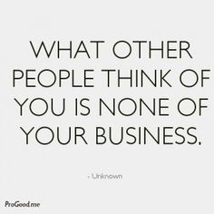 What Other People Think Of You Is None Of Your Business-- yup... Don't care to know either.