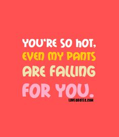 You're so hot, even my pants are falling for you.  - Love Quotes - https://www.lovequotes.com/youre-so-hot/