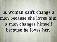 This is very true. All I could do was be myself.. he made the changes on his own! So thankful that he did, not only for me, but for himself too.