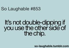 It's not double-dipping if you use the other side of the chip so laughable Laugh Till You Cry, I Love To Laugh, Laugh Out Loud, You Funny, Hilarious, Funny Stuff, So Laughable, Story Of My Life, True Stories