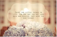 Enjoy the little things in life, for one day you may look back and realize they were the big things - from Cocktails with Mom/Inspiring picture quotes #littlethings #quotes #inspirational