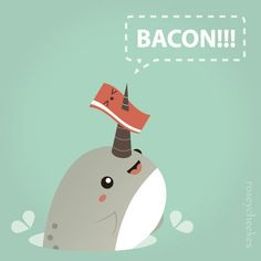 Narwhals love bacon.