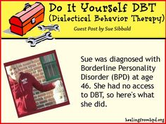 Inspiring guest post for you today by Sue Sibbald. She was diagnosed with BPD at age 46.  She had no access to DBT (Dialectical Behavior Therapy) -- currently the most effective known treatment for Borderline Personality Disorder -- so here's what she did and how she's doing.  Inspiring!