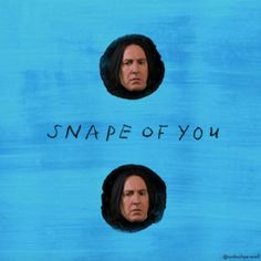 I'm in love with the Snape of you. We push an pull like a wizarding duel.