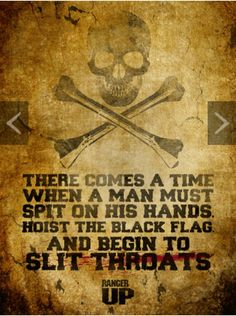 There comes a time when a man must spit on his hands, hoist the black flag, and begin to slit throats.