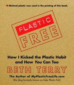Plastic-Free: How I Kicked the Plastic Habit and How You Can Too by Beth Terry