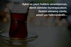 Aşkın ve çayın hakkını veremiyorsan,  demli cümleler kurmayacaksın.  Demini almamış cümle,  poşet çay hükmündedir...