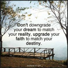 Don't downgrade your dreams to match your reality, upgrade your faith to match your destiny - Google Search