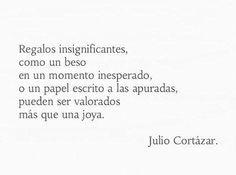 """""""Regalos insignificantes, como un beso en un momento inesperado..."""" - Julio Cortázar"""