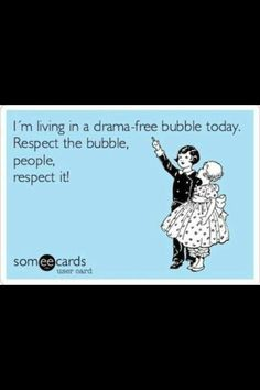 I'm living in a drama-free bubble today.  Respect the bubble, people, respect it!  Laugh of the Day: 11 September 2015.