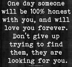 ... someone somewhere is looking for you! They are exactly what you need & you for them! Don't give up looking, they are looking for you too.