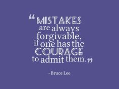 Bruce Lee, Mistakes are always forgivable if one has the courage to admit them The Way You Are, Love You, Best Quotes, Life Quotes, Awesome Quotes, Mistake Quotes, Forgetting Things, Bruce Lee Quotes, Courage Quotes