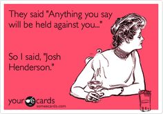 They said 'Anything you say will be held against you...' So I said, 'Josh Henderson.'