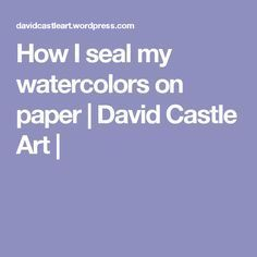 How I seal my watercolors on paper | David Castle Art |