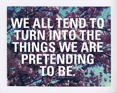 we all tend to turn into the thins we are prentending to be