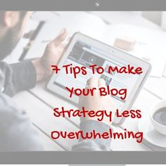 7 Tips To Make Your Blog Strategy Less Overwhelming